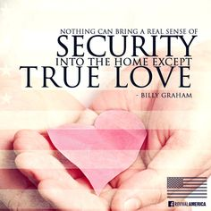 Free Download at http://ibibleverses.christianpost.com/?p=7443  Nothing can bring a real sense of security into home except True Love. -Billy Graham  #free #wallpaper #love #America