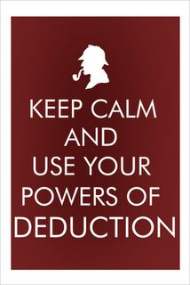 Keep calm and use your powers of deduction. Sherlock Holmes.