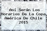 http://tecnoautos.com/wp-content/uploads/imagenes/tendencias/thumbs/asi-seran-los-horarios-de-la-copa-america-de-chile-2015.jpg Copa America 2015. Así serán los horarios de la Copa América de Chile 2015, Enlaces, Imágenes, Videos y Tweets - http://tecnoautos.com/actualidad/copa-america-2015-asi-seran-los-horarios-de-la-copa-america-de-chile-2015/