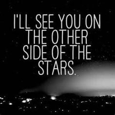 . . . . on the other Side of the stars Heather and i know you'll be waiting for me there!!!