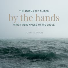 """""""The storms are guided by the hands which were nailed to the cross."""" (John Newton)"""