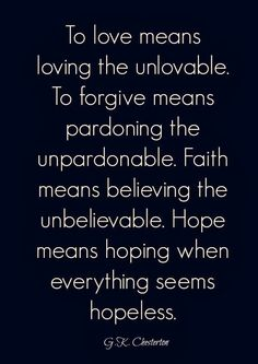 To love means loving the unlovable. To forgive means pardoning the unpardonable. Faith means believing the unbelievable. Hope means hoping when everything seems hopeless.   Inspirational Quotes