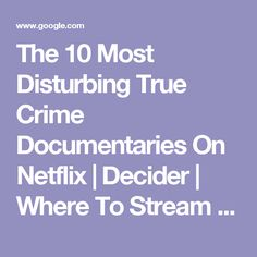 The 10 Most Disturbing True Crime Documentaries On Netflix | Decider | Where To Stream Movies & Shows on Netflix, Hulu, Amazon Instant, HBO Go