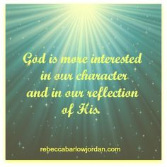 God is more interested in our character and in our reflection of His. -Rebecca Barlow Jordan