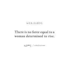 """""""There is no force equal to a woman determined to rise."""" – W.E.B. DuBois 