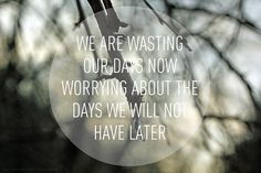 we are wasting our days not worrying about the days we will not have later