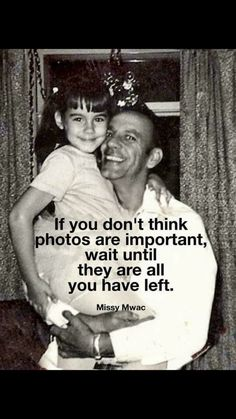 This is so true!  I cherish the very few pics of my dad.