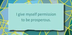 I give myself permission to be prosperous. ~ Louise L. Hay