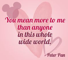 """You mean more to me than anyone in the this whole wide world."" 