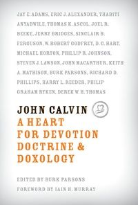 John Calvin: A Heart for Devotion, Doctrine, and Doxology: Burk Parsons - Hardcover, Book | Ligonier Ministries Store