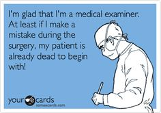 I'm glad that I'm a medical examiner. At least if I make a mistake during the surgery, my patient is already dead to begin with!
