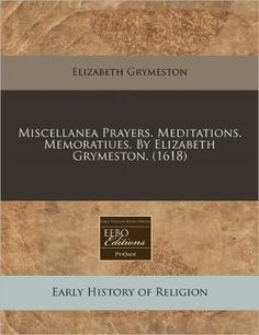 Miscellanea Prayers. Meditations. Memoratiues. by Elizabeth Grymeston. (1618)