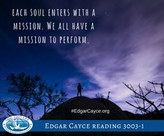 Each soul enters with a mission. We all have a mission to perform. #EdgarCayce reading 3003-1