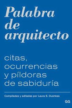 Palabra de arquitecto : citas, ocurrencias y píldoras de sabiduría / Laura S. Dushkes Barcelona : Gustavo Gili, 2015 160 p. ISBN 9788425228117 Arquitectura – Teoría