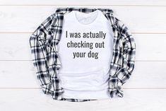 I was actually checking out your dog. This is the funny dog lover shirt you need! The shirt is lightweight, soft, and super comfy, you won't want to take it off!! 10% of your purchase is donated to help dogs in need at local animal shelters. Dog Dad Gifts, Dog Lover Gifts, Dog Lovers, Mom Gifts, Dog Mom Shirt, Crazy Dog, Unisex Fashion, Dog Grooming, Grooming Shop