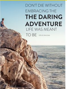 """Don't die without embracing the daring adventure your life is meant to be. Steve Pavlina"""