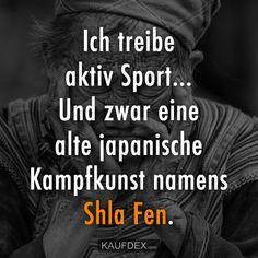 Ich treibe aktiv Sport... Und zwar eine alte japanische Kampfkunst namens Shla Fen.