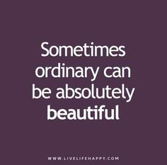 Sometimes-ordinary-can-be-absolutely-beautiful