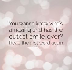 You wanna know who's amazing and has the cutest smile ever? Read the first word again. #Smile #Flirty #Quotes