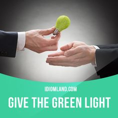 """""""Give the green light"""" means """"to give permission for something to happen"""". Example: The council has given the green light to build two new supermarkets in the region."""
