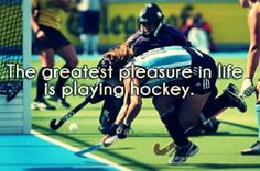 The greatest pleasure in life is playing field hockey.