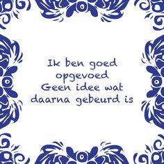 Tegeltjeswijsheid.nl - een uniek presentje - Ik ben goed opgevoed Me Quotes, Funny Quotes, Dutch Words, Spoken Word, E Cards, Quote Posters, Man Humor, Love Words, Funny Fails