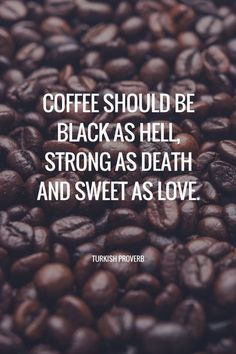 Coffee should be black as hell, strong as death and sweet as love.- Turkish proverb. Coffee quotes #Coffeetime