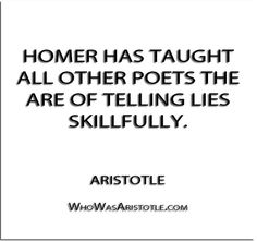 ''Homer has taught all other poets the are of telling lies skillfully.'' - Aristotle   http://whowasaristotle.com/?p=404