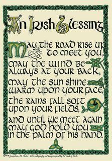 An Irish Blessing- May the road rise up to meet you, May the wind be always at your back, May the sun shine warm upon your face, The rains fall soft upon your fields...
