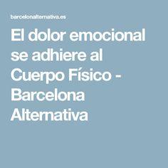 El dolor emocional se adhiere al Cuerpo Físico - Barcelona Alternativa