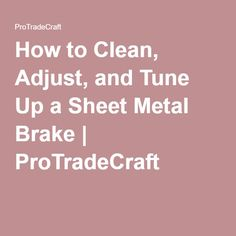 How to Clean, Adjust, and Tune Up a Sheet Metal Brake | ProTradeCraft