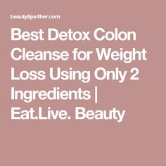 Best Detox Colon Cleanse for Weight Loss Using Only 2 Ingredients | Eat.Live. Beauty