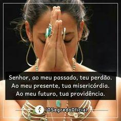 Senhor, ao meu passado, teu perdão. Ao meu presente, tua misericórdia. Ao meu futuro, tua providência.