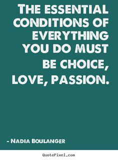 Nadia Boulanger Quotes - The essential conditions of everything you do must be choice, love, passion.