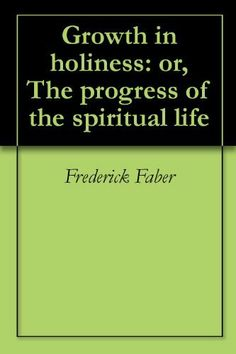 Growth in holiness: or, The progress of the spiritual life by Frederick Faber, ~This is an amazing book shared with me by a holy friend who is a tremendous example of seeking the Lord with focused fervor; Isaiah Bennett. A must read for anyone seeking to grow in holiness and it is only 99 cents on kindle ( Thanks for sharing that Teresa Roberts)