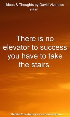 August 5th 2015 There is no elevator to success you have to take the stairs. https://www.youtube.com/watch?v=vmZEu8KqEl0