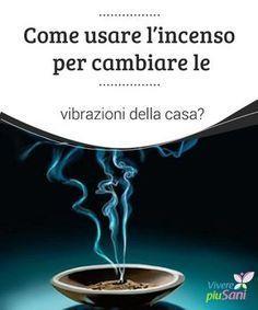 Come usare #l'incenso per cambiare le vibrazioni della casa? Come #usare l'incenso per cambiare le #vibrazioni della #casa e delle persone