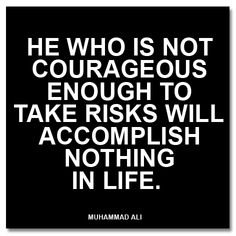 """""""He who is not courageous enough to take risks will accomplish nothing in life."""" Muhammad Ali"""