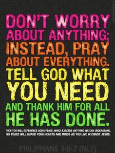 6 Don't worry about anything; instead, pray about everything. Tell God what you need, and thank him for all he has done.  7 Then you will experience God's peace, which exceeds anything we can understand. His peace will guard your hearts and minds as you live in Christ Jesus.  Phillipians 4:6-7