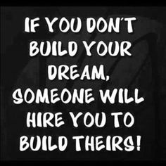 If you don't build your dream, someone will hire you to build theirs!  http://www.globalnlptraining.com/blog/