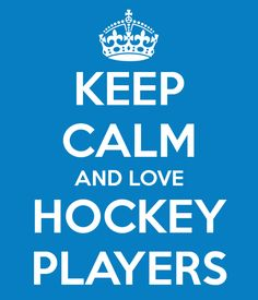 keep calm and love hockey players! I certainly love my sweet heart hockey player.