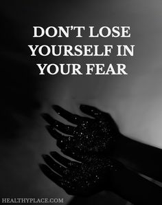 Quote on anxiety: Don't lose yourself in your fear. www.HealthyPlace.com