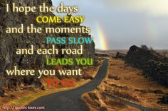 I hope the days come easy and the moments pass slow and each road leads you where you want to go. #Life #Travel #picturequotes  View more #quotes on http://quotes-lover.com