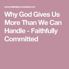 Why God Gives Us More Than We Can Handle - Faithfully Committed