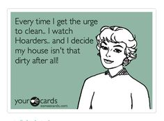 Every time I get the urge to clean, I watch Hoarders, and I decide my house isn't that dirty after all.