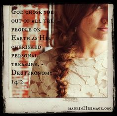 Deuteronomy 14:2 ~ God chose you out of all the people on the earth as His cherished personal treasure...