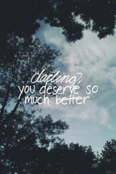 You do deserve so much better.  I want you to be happy... I hate seeing you unhappy and doing without ALL the things you need.
