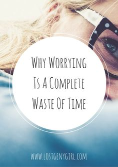Why Worrying Is a Complete Waste of Time | www.lostgenygirl.com