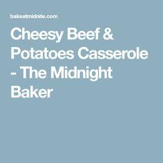 Cheesy Beef & Potatoes Casserole - The Midnight Baker