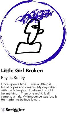 Little Girl Broken by Phyllis Kelley https://scriggler.com/detailPost/story/46061 Once upon a time... I was a little girl full of hopes and dreams. My days filled with fun